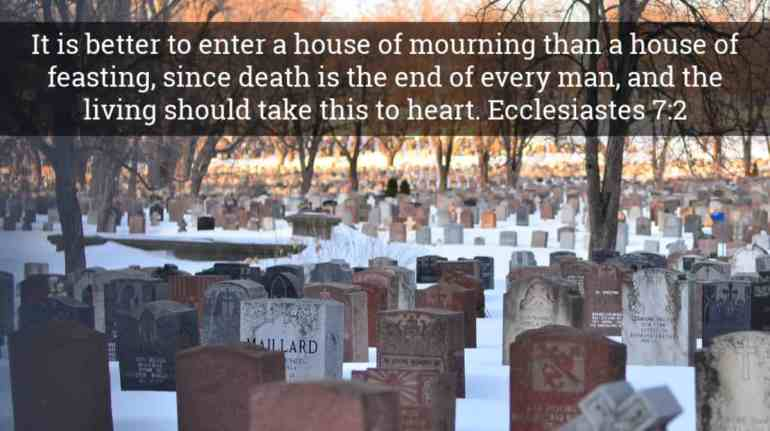 God's Word always points to death as a source of wisdom - It is better to enter a house of mourning than a house of feasting, since death is the end of every man, and the living should take this to heart.    Ecclesiastes 7:2