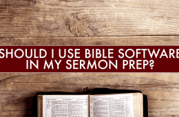 Should I Use Bible Software in My Sermon Prep