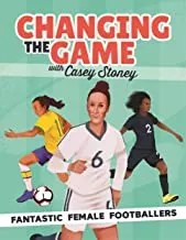 Changing The Game: Fantastic Female Footballers by Casey Stoney and Emily Stead (Bonnier Books)