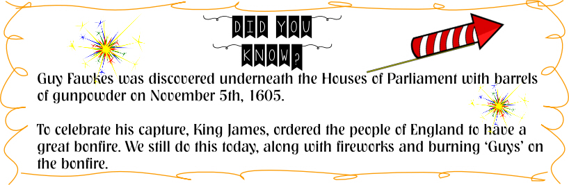 Guy Fawkes was discovered underneath the Houses of Parliament with barrels  of gunpowder on November 5th, 1605.  To celebrate his capture, King James, ordered the people of England to have a  great bonfire. We still do this today, along with fireworks and burning 'Guys' on  the bonfire.