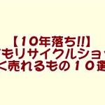 古くてもリサイクルショップで高く売れるもの10選!!