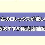 中古のロレックスが欲しい!大阪おすすめ販売店舗紹介!