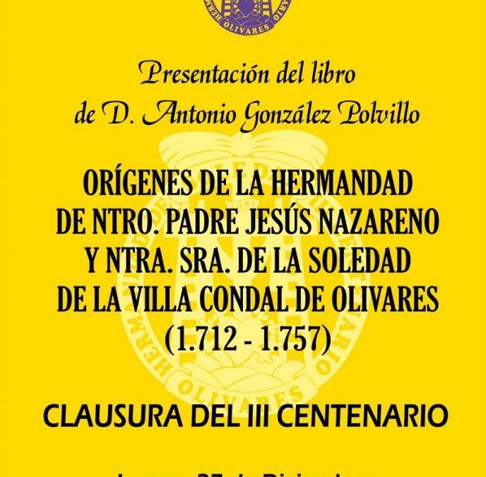 PRESENTACIÓN DEL LIBRO «ORÍGENES DE LA HERMANDAD DE NUESTRO PADRE JESÚS NAZARENO Y NUESTRA SEÑORA DE LA SOLEDAD DE LA VILLA CONDAL DE OLIVARES (1712-1757)»
