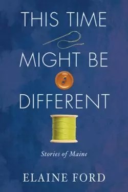 This Time Might Be Different: Stories of Maine by Elaine Ford