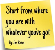 """Start from where you are with whatever you've got"" by Jim Rohm"