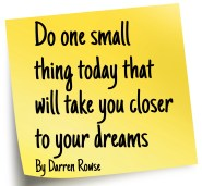 """Do one small thing today that will take you closer to your dreams"" by Darren Rowse"
