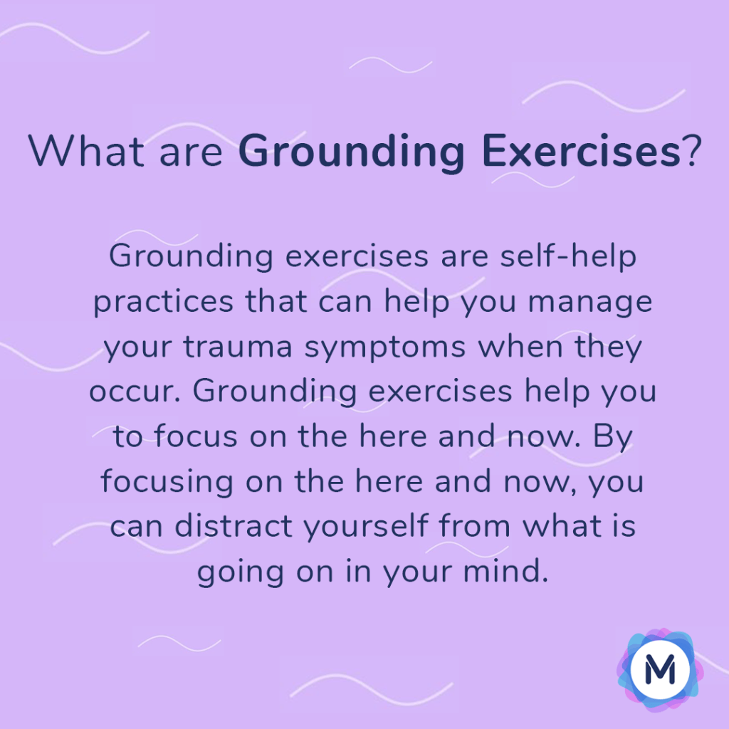 What are grounding exercises? Grounding exercises are self-help practices that can help you manage your trauma symptoms when they occur. Grounding exercises help you to focus on the here and now. By focusing on the here and now, you can distract yourself from what is going on in your mind.