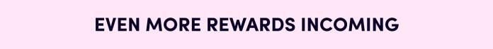 Even More Rewards Incoming