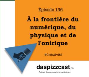 À la frontière du numérique, du physique et de l'onirique | Daspizzcast.ca