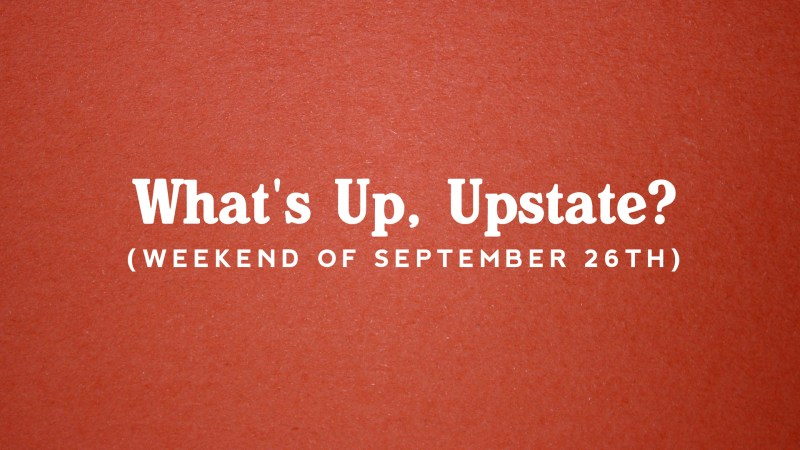 What's Up, Upstate? – Weekend of September 26 – September 29