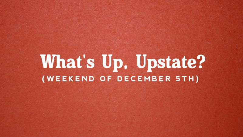 What's Up, Upstate? – December 5th – December 8th