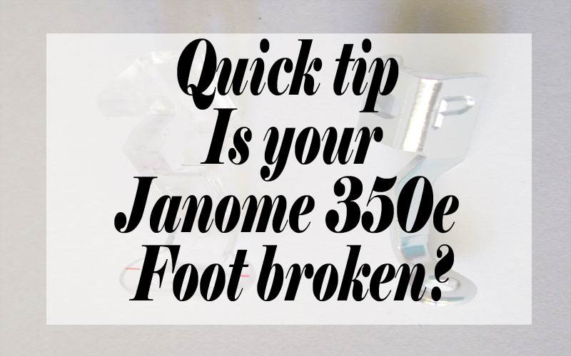 Quick Tip Is Your Janome 350e Foot Broken?