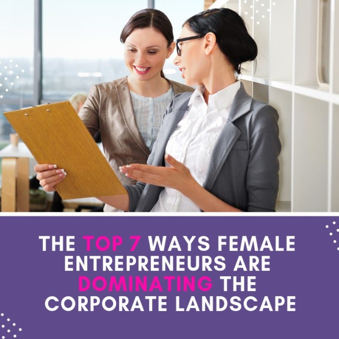 Top 7 Ways Female Entrepreneurs Are Dominating the Corporate Landscape