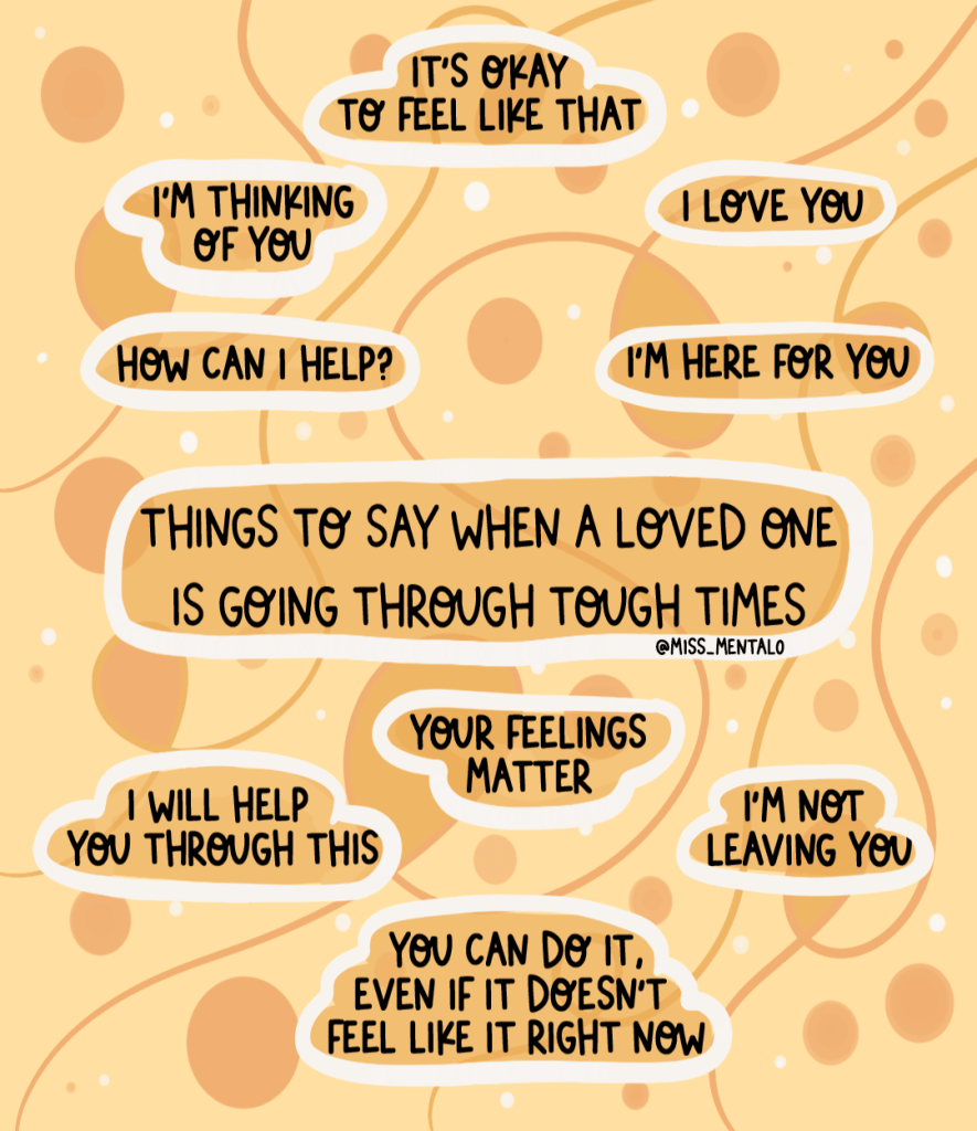 Things you can say to someone going through tough times. Remember that everyone is different, so if you're not sure, ask, 'what can I do?' Remind them that they are not a burden and that you are there for them. Positive quote illustration made by miss mental, mental health advocate and personal development blogger. Guide for what you can see if your friend is going to a difficult time or has a mental illness.