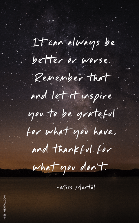 "Gratitiude quote for the end of the year. ""It can always be better or worse. Remember that and let it inspire you to be grateful for what you have, and thankful for what you don't. by miss mental"