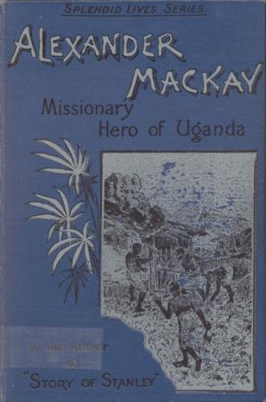 Andrew Melrose [1836-1901], Alexander Mackay. Missionary Hero of Uganda