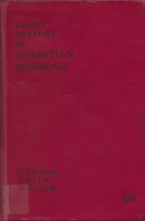 George Smith [1856-1942], Short History of Christian Missions From Abraham and Paul to Carey