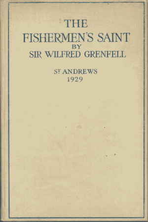 Sir Wilfred T. Grenfell [1865-1940], The Fishermen's Saint. Rectorial Address Delivered at St. Andrews University November 1929