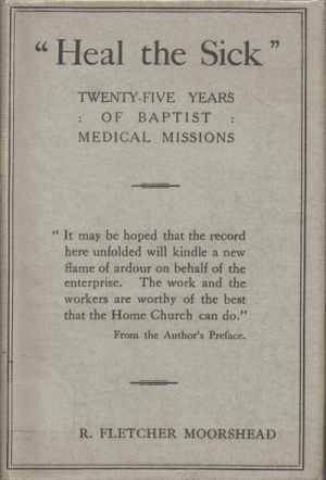 "R. Fletcher Moorshead [1874-1934], ""Heal The Sick"". The Story of the Medical Auxiliary of the Baptist Missionary Society"
