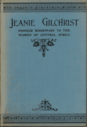 John Ritchie [1853-1930], Jeanie Gilchrist. Pioneer Missionary to the Women of Central Africa