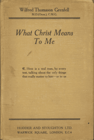 Sir Wilfred T. Grenfell [1865-1940], What Christ Means to Me