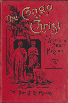 John Brown Myers [1844/45-1915], Congo For Christ. The Story of the Congo Mission