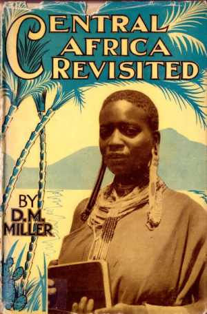 Daniel Morison Miller [1888-1965], Central Africa Revisited. A 16,000 Mile Tour Thoughout the Fields of the Africa Inland Mission in Kenya, Tanganyika, Uganda, Congo, Sudan and Egypt