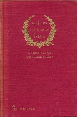 Helen S. Dyer, A Life for God in India. Memorials of Mrs Jennie Fuller of Akola and Bombay