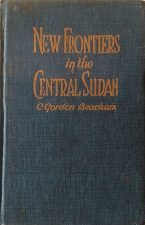 C. Gordon Beacham, New Frontiers in the Central Sudan