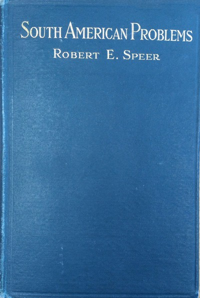 Robert E. Speer [1867-1947], South American Problems