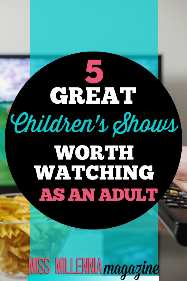 5 great childrens shows. for your lazy Saturday morning, here are five great cartoons worth watching as an adult.