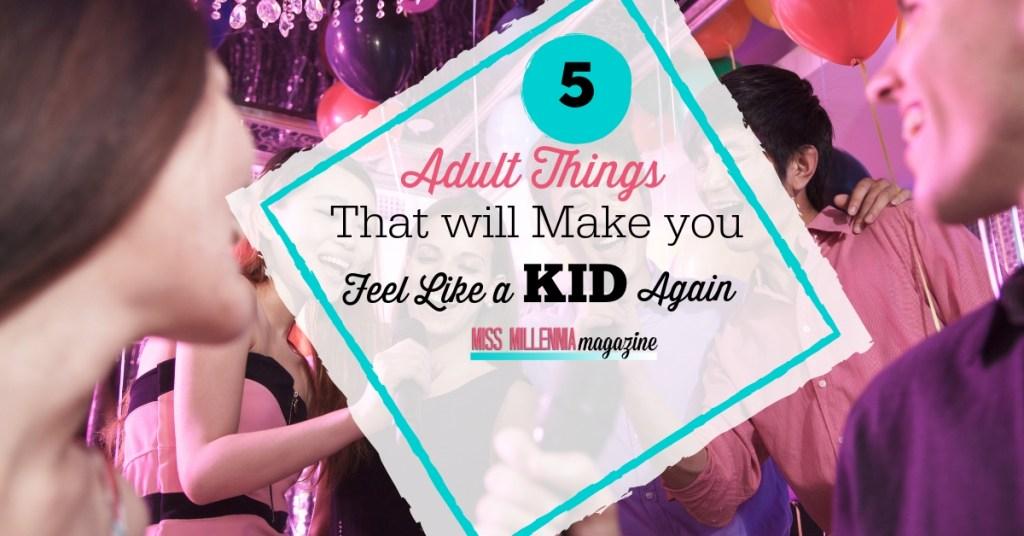 5 Adult Things That Will Make You Feel Like a Kid Again