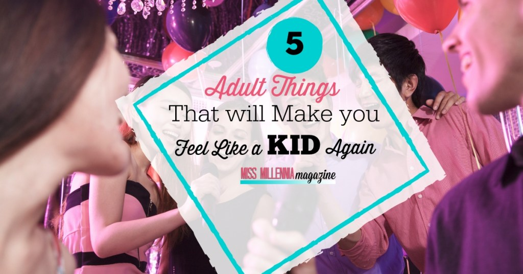 5 Adult Things That Will Make You Feel Like a Kid Again