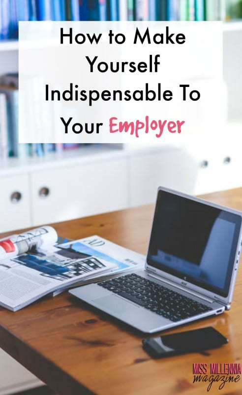 How to Make Yourself Indispensable To Your Employer