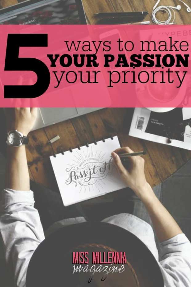 Let's take the first steps by acknowledging a few changes that we can implement in our daily lives. Here are 5 ways to make your passion your priority.