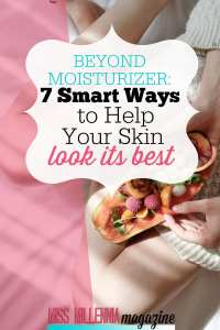Beyond Moisturizer – 7 Smart Ways to Help Your Skin Look Its Best
