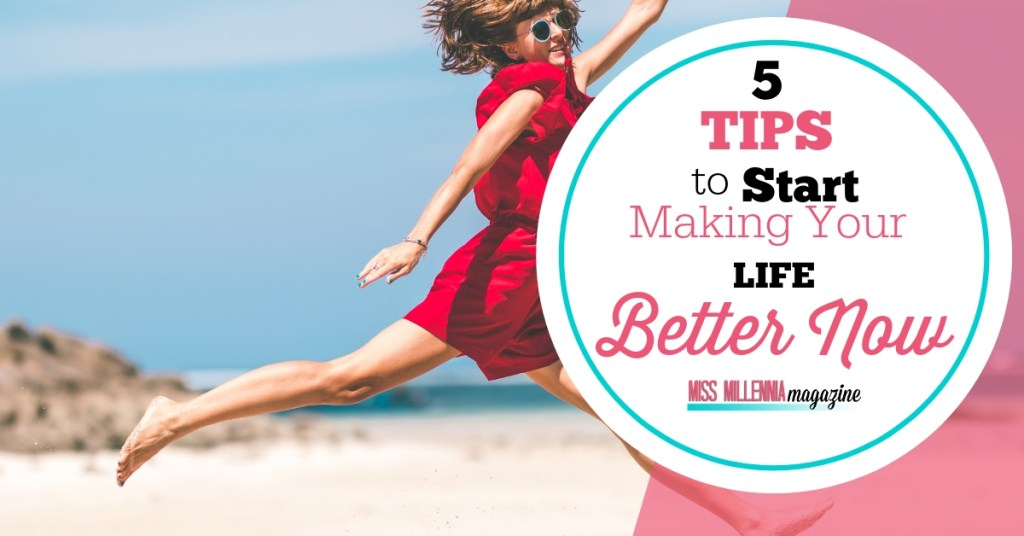 5 Tips to Start Making Your Life Better Now