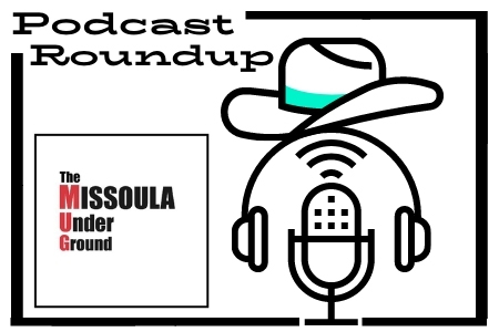 The Missoula Underground Podcast Roundup!  Catch up on all the newest local Montana podcast episodes right here on The MUG!