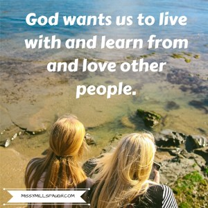 He wants us to live with and learn from and love other people.
