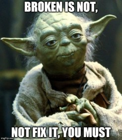 Yoda meme: Broken Is Not, Not Fix It, You Must