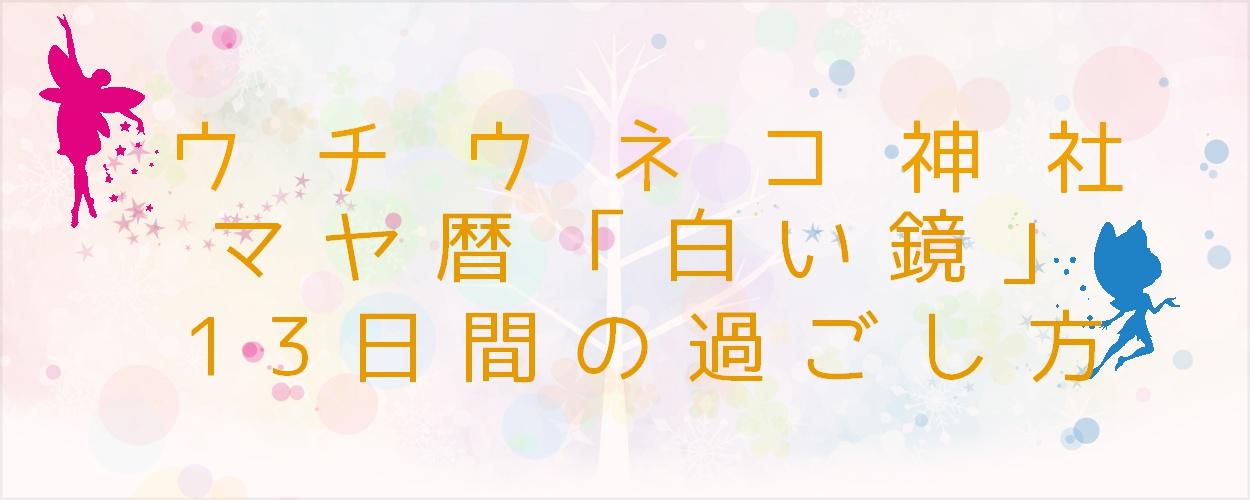 ウチウネコ神社・マヤ暦「白い鏡」の13日間の過ごし方