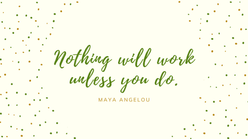 Maya Angelou Quote - Nothing will work unless you do.