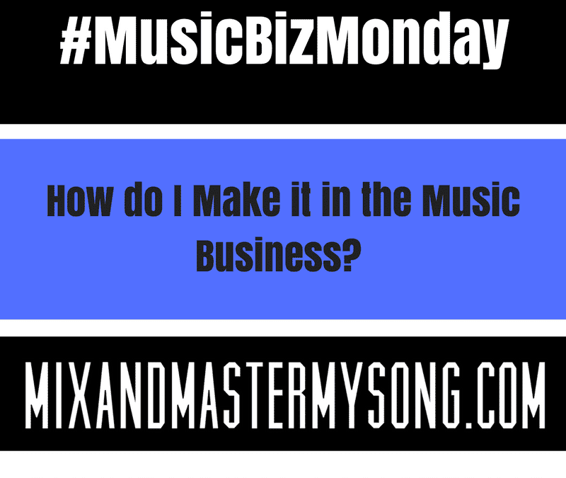#MusicBizMonday: How do I make it in the Music Business.