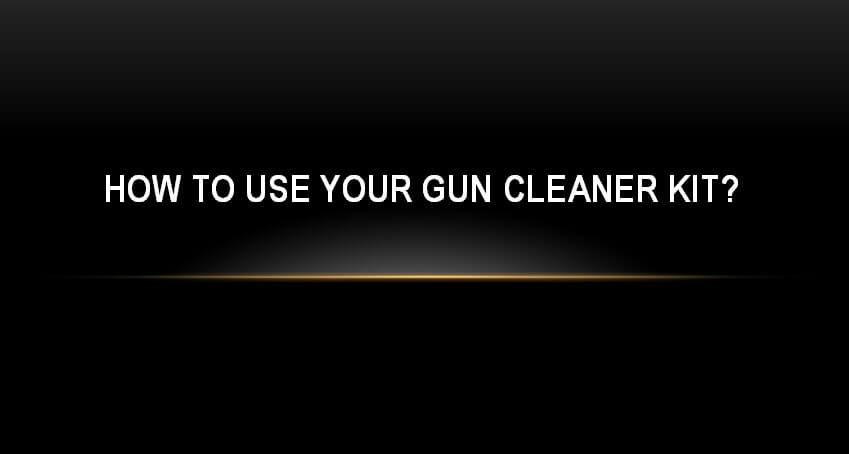 How to use your gun cleaner kit