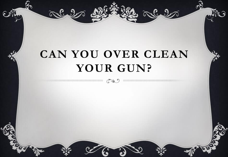 Can you over clean your gun