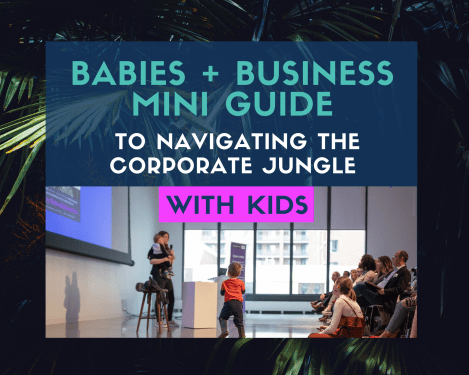 Babies + Business Free Mini Guide To Navigating The Corporate Jungle With Kids
