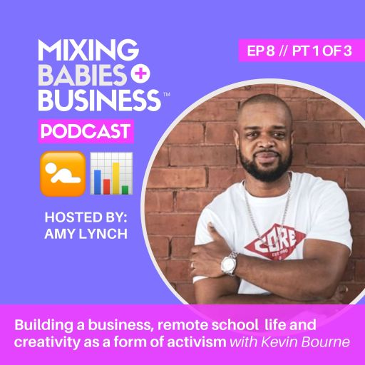 PT 1 | Building a business as a primary caregiver, remote school life and creativity as a form of activism with Kevin Bourne