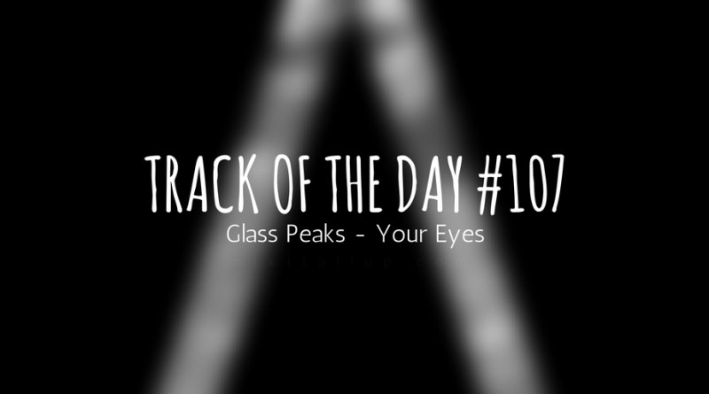 Track of the day 107 - Glass Peaks - Your Eyes