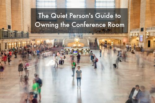 The Quiet Person's Guide to Owning the Conference Room Part 1 of 2