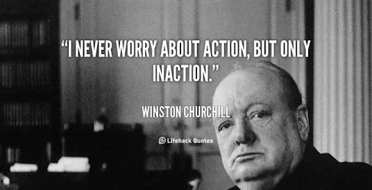 I never worry about action, but only about inaction